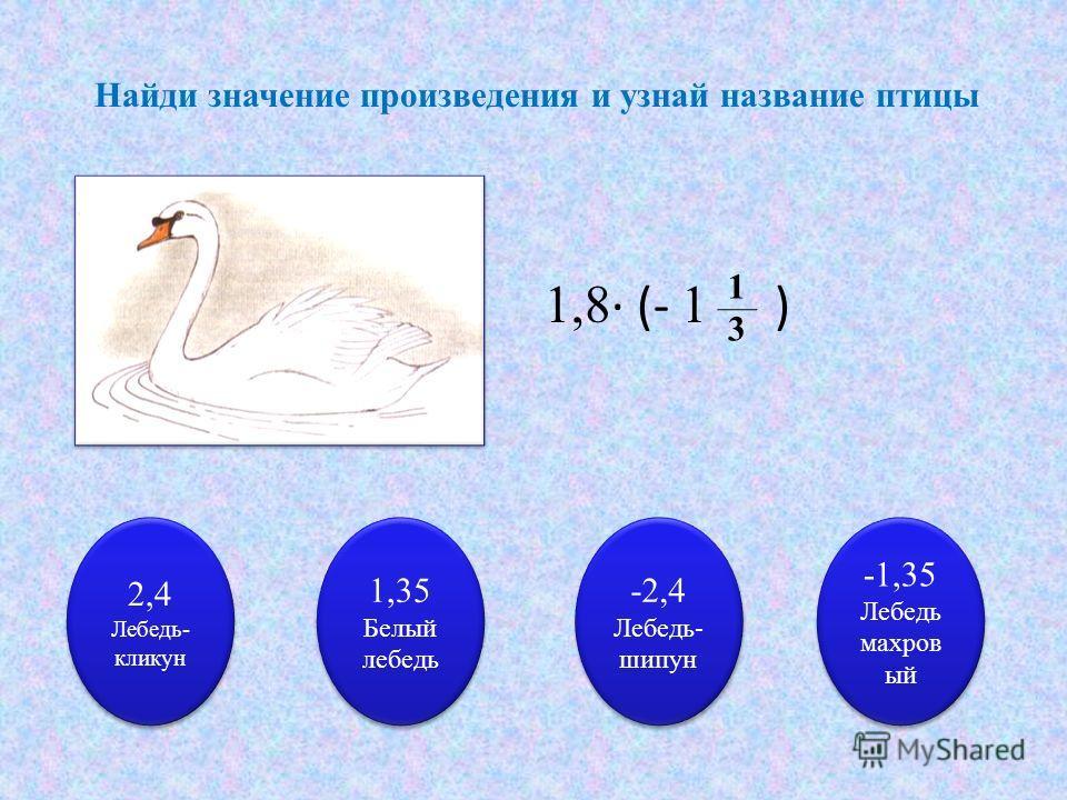 Найди значение произведения и узнай название птицы 1,8 (- 1 ) 1313 2,4 Лебедь- кликун 2,4 Лебедь- кликун 1,35 Белый лебедь 1,35 Белый лебедь -2,4 Лебедь- шипун -2,4 Лебедь- шипун -1,35 Лебедь махров ый -1,35 Лебедь махров ый