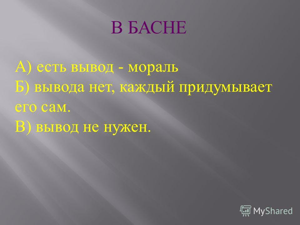 В БАСНЕ А ) есть вывод - мораль Б ) вывода нет, каждый придумывает его сам. В ) вывод не нужен.