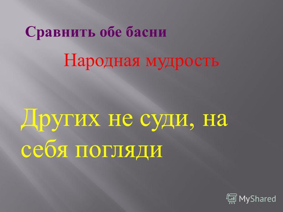 Сравнить обе басни Народная мудрость Других не суди, на себя погляди