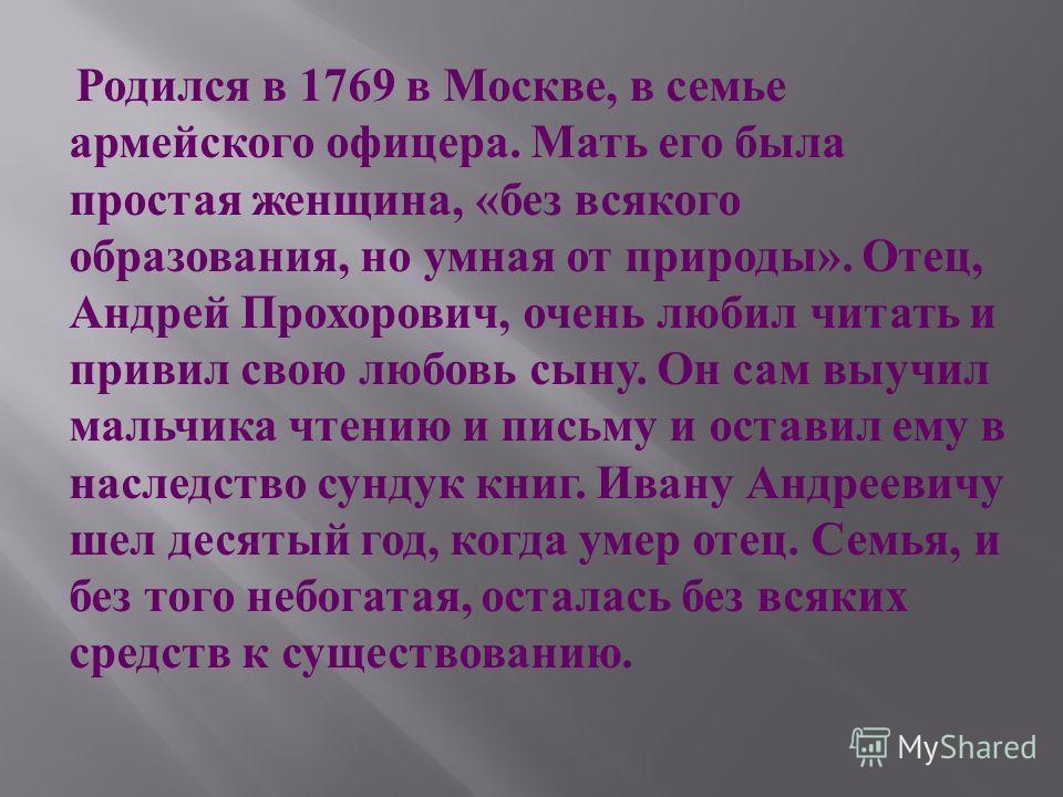 Родился в 1769 в Москве, в семье армейского офицера. Мать его была простая женщина, « без всякого образования, но умная от природы ». Отец, Андрей Прохорович, очень любил читать и привил свою любовь сыну. Он сам выучил мальчика чтению и письму и оста