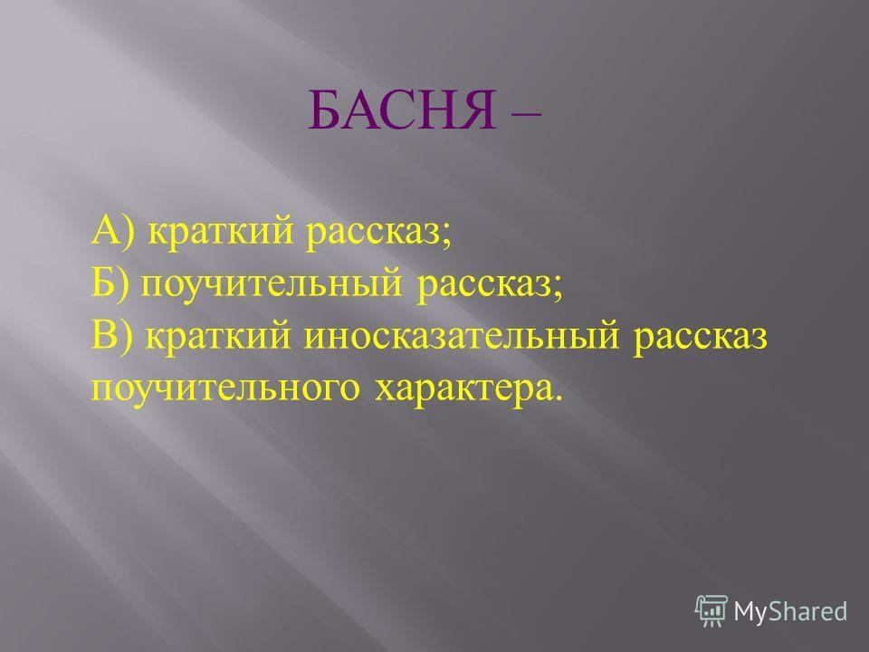 А ) краткий рассказ ; Б ) поучительный рассказ ; В ) краткий иносказательный рассказ поучительного характера. БАСНЯ –