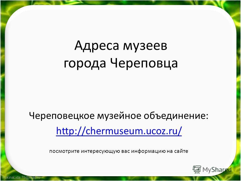 FokinaLida.75@mail.ru Адреса музеев города Череповца Череповецкое музейное объединение: http://chermuseum.ucoz.ru/ посмотрите интересующую вас информацию на сайте
