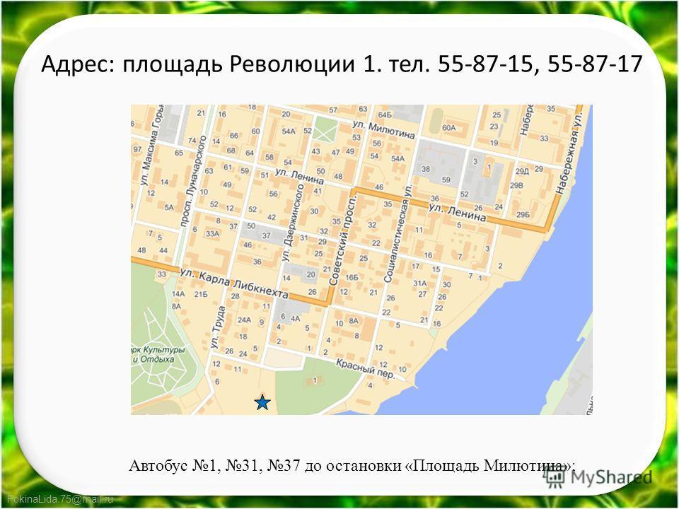 FokinaLida.75@mail.ru Адрес: площадь Революции 1. тел. 55-87-15, 55-87-17 Автобус 1, 31, 37 до остановки «Площадь Милютина»;