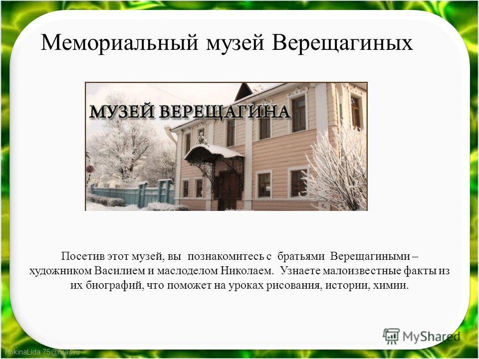 FokinaLida.75@mail.ru Посетив этот музей, вы познакомитесь с братьями Верещагиными – художником Василием и маслоделом Николаем. Узнаете малоизвестные факты из их биографий, что поможет на уроках рисования, истории, химии. Мемориальный музей Верещагин