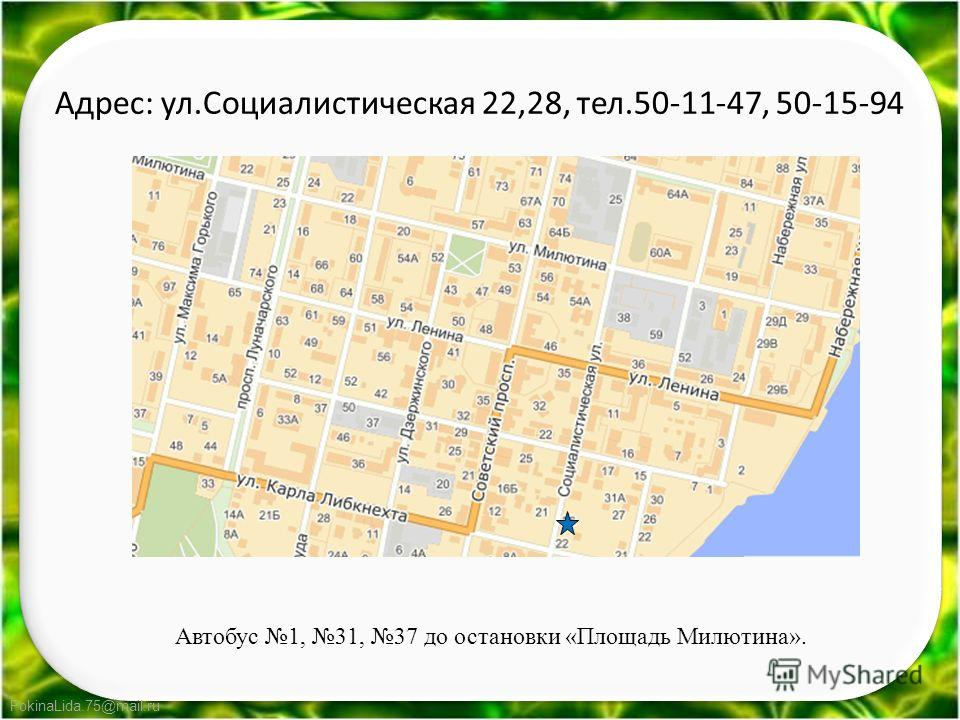 FokinaLida.75@mail.ru Адрес: ул.Социалистическая 22,28, тел.50-11-47, 50-15-94 Автобус 1, 31, 37 до остановки «Площадь Милютина».