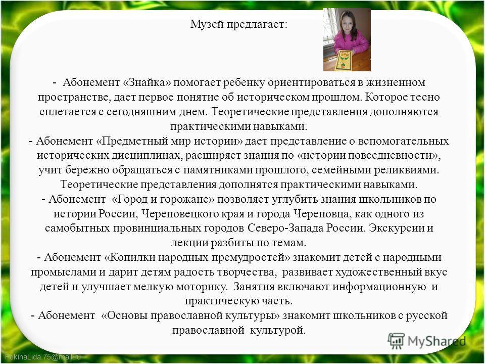 FokinaLida.75@mail.ru Музей предлагает: - Абонемент «Знайка» помогает ребенку ориентироваться в жизненном пространстве, дает первое понятие об историческом прошлом. Которое тесно сплетается с сегодняшним днем. Теоретические представления дополняются