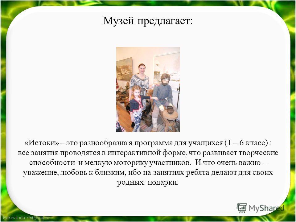 FokinaLida.75@mail.ru Музей предлагает: «Истоки» – это разнообразна я программа для учащихся (1 – 6 класс) : все занятия проводятся в интерактивной форме, что развивает творческие способности и мелкую моторику участников. И что очень важно – уважение