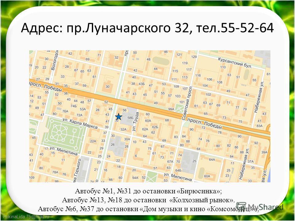FokinaLida.75@mail.ru Адрес: пр.Луначарского 32, тел.55-52-64 Автобус 1, 31 до остановки «Бирюсинка»; Автобус 13, 18 до остановки «Колхозный рынок». Автобус 6, 37 до остановки «Дом музыки и кино «Комсомолец»»;