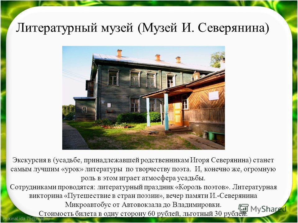 FokinaLida.75@mail.ru Экскурсия в (усадьбе, принадлежавшей родственникам Игоря Северянина) станет самым лучшим «урок» литературы по творчеству поэта. И, конечно же, огромную роль в этом играет атмосфера усадьбы. Сотрудниками проводятся: литературный