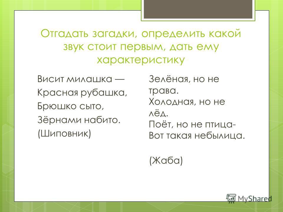 Отгадать загадки, определить какой звук стоит первым, дать ему характеристику Висит милашка Красная рубашка, Брюшко сыто, Зёрнами набито. (Шиповник) Зелёная, но не трава. Холодная, но не лёд. Поёт, но не птица- Вот такая небылица. (Жаба)
