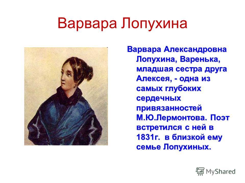 Варвара Лопухина Варвара Александровна Лопухина, Варенька, младшая сестра друга Алексея, - одна из самых глубоких сердечных привязанностей М.Ю.Лермонтова. Поэт встретился с ней в 1831г. в близкой ему семье Лопухиных.
