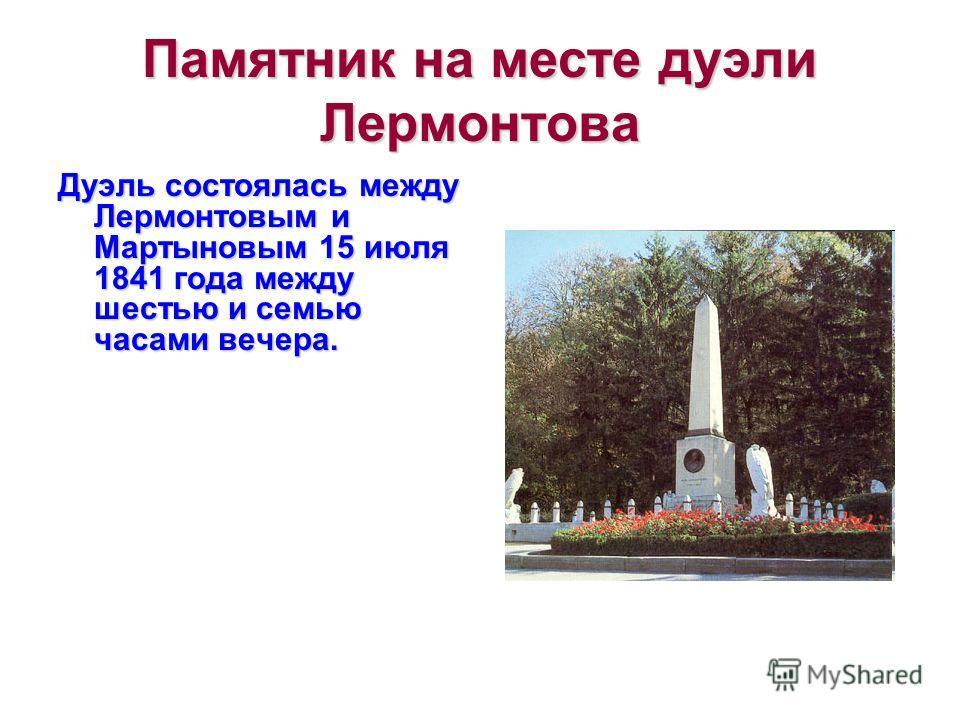 Памятник на месте дуэли Лермонтова Дуэль состоялась между Лермонтовым и Мартыновым 15 июля 1841 года между шестью и семью часами вечера.