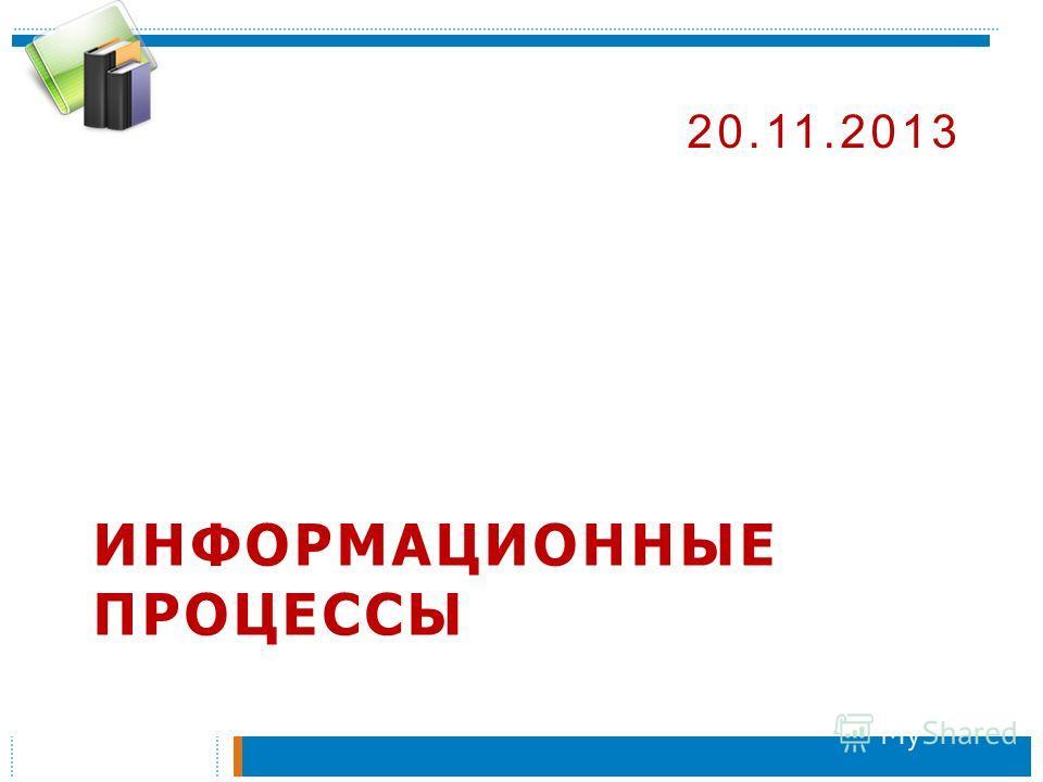 ИНФОРМАЦИОННЫЕ ПРОЦЕССЫ 20.11.2013