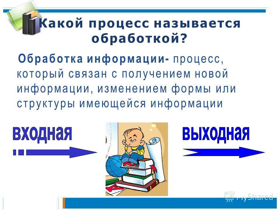 Какой процесс называется обработкой? Обработка информации- процесс, который связан с получением новой информации, изменением формы или структуры имеющейся информации
