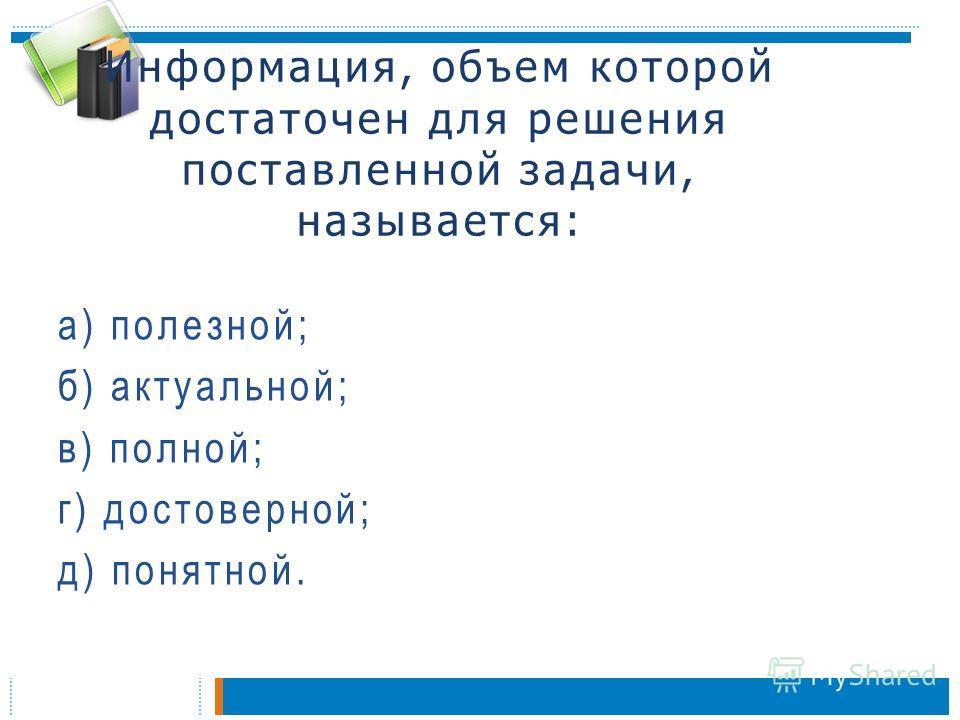 Информация, объем которой достаточен для решения поставленной задачи, называется: а) полезной; б) актуальной; в) полной; г) достоверной; д) понятной.