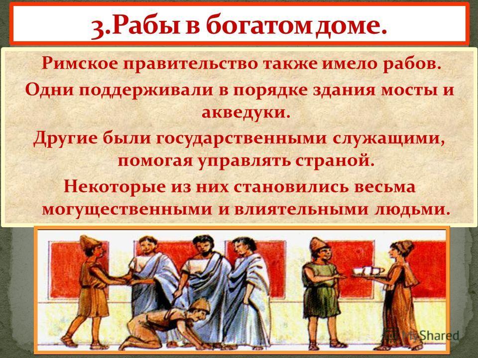 Римское правительство также имело рабов. Одни поддерживали в порядке здания мосты и акведуки. Другие были государственными служащими, помогая управлять страной. Некоторые из них становились весьма могущественными и влиятельными людьми.