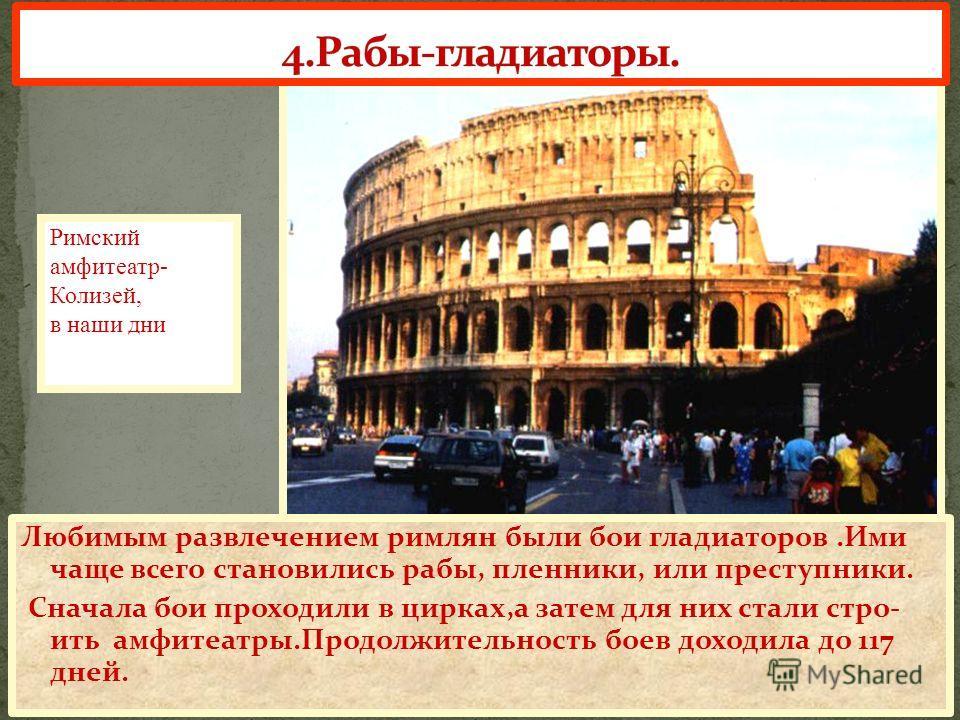 Любимым развлечением римлян были бои гладиаторов.Ими чаще всего становились рабы, пленники, или преступники. Сначала бои проходили в цирках,а затем для них стали стро- ить амфитеатры.Продолжительность боев доходила до 117 дней. Римский амфитеатр- Кол
