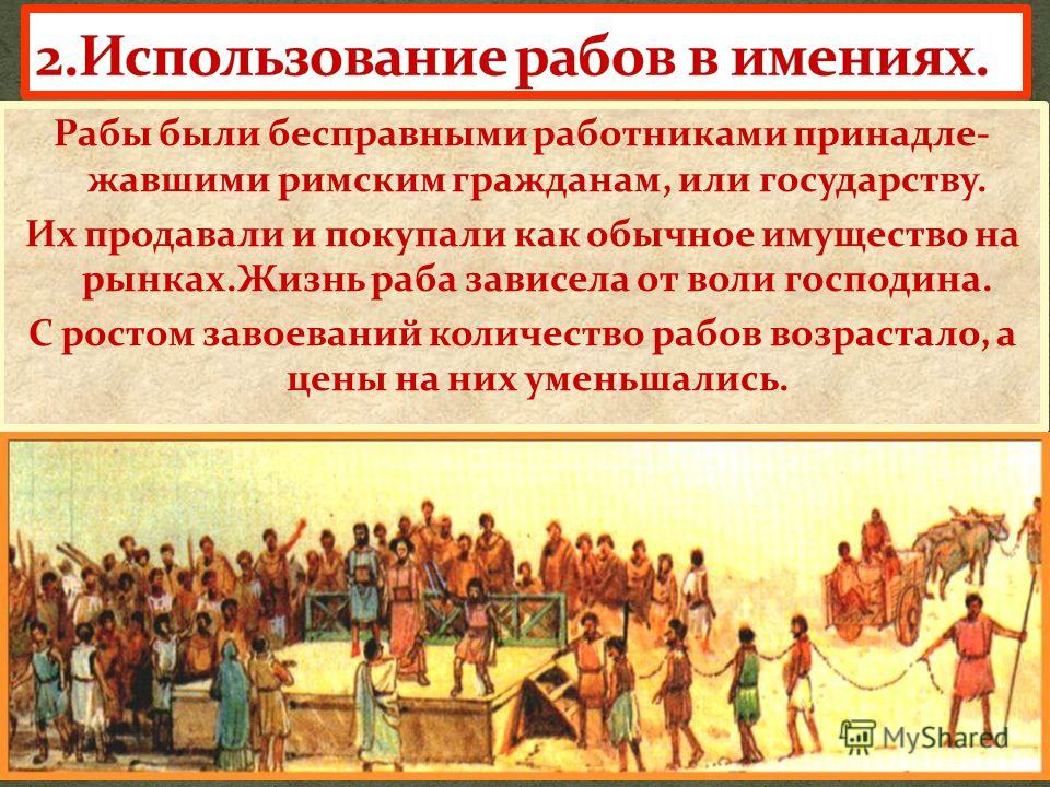 Рабы были бесправными работниками принадле- жавшими римским гражданам, или государству. Их продавали и покупали как обычное имущество на рынках.Жизнь раба зависела от воли господина. С ростом завоеваний количество рабов возрастало, а цены на них умен