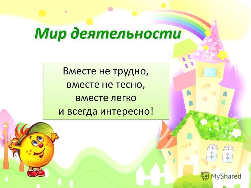 Мир деятельности Вместе не трудно, вместе не тесно, вместе легко и всегда интересно!