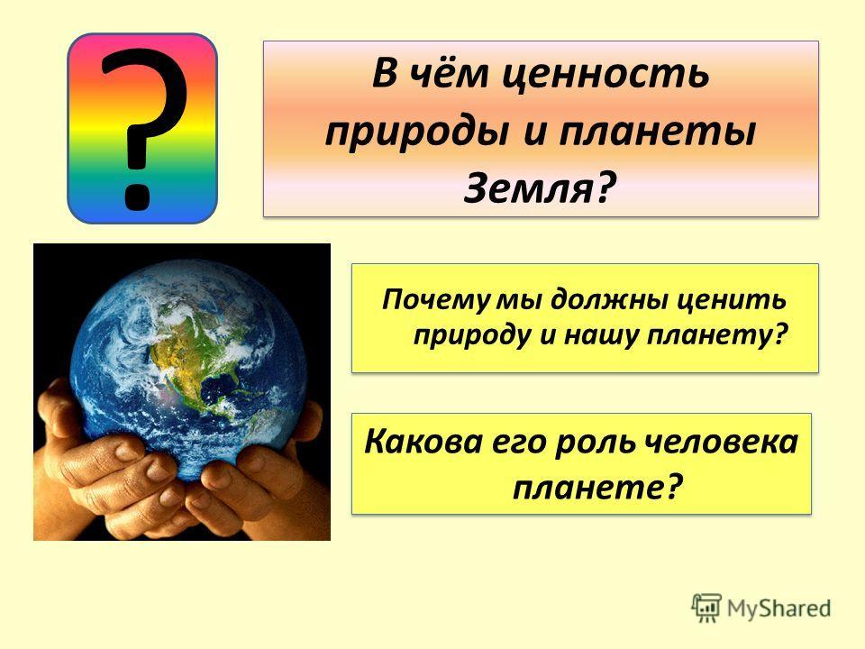 В чём ценность природы и планеты Земля? ? Почему мы должны ценить природу и нашу планету? Какова его роль человека планете?