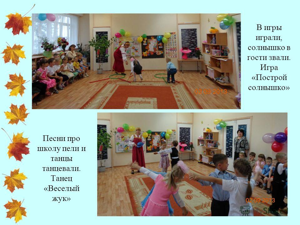 В игры играли, солнышко в гости звали. Игра «Построй солнышко» Песни про школу пели и танцы танцевали. Танец «Веселый жук»