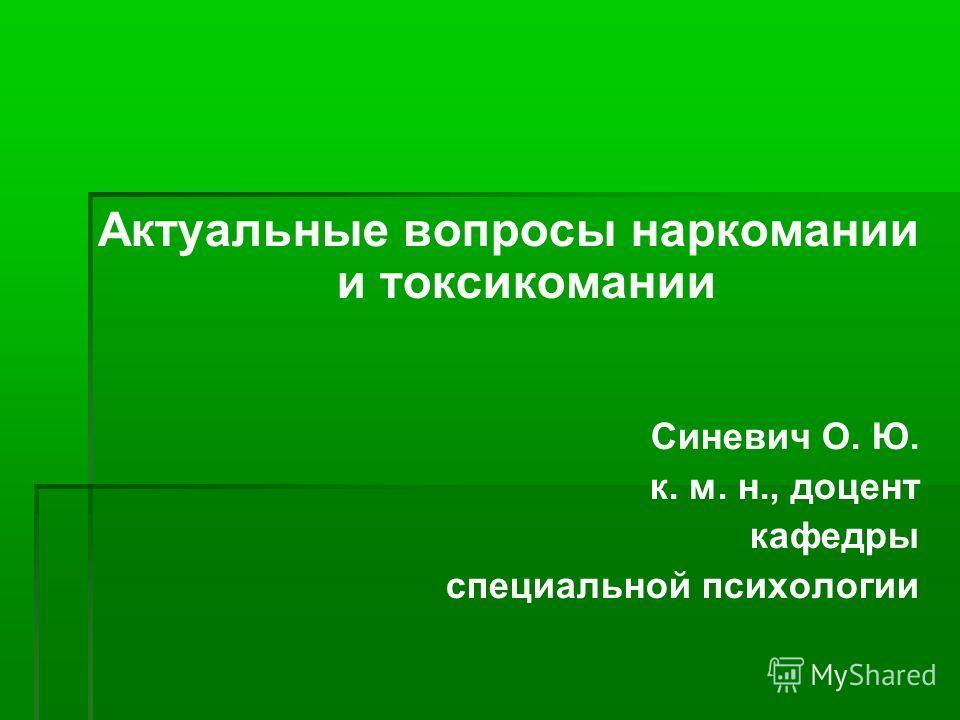 Актуальные вопросы наркомании и токсикомании Синевич О. Ю. к. м. н., доцент кафедры специальной психологии
