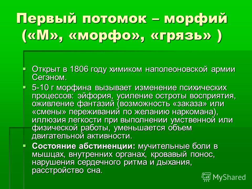 Первый потомок – морфий («М», «морфо», «грязь» ) Открыт в 1806 году химиком наполеоновской армии Сегэном. Открыт в 1806 году химиком наполеоновской армии Сегэном. 5-10 г морфина вызывает изменение психических процессов: эйфория, усиление остроты восп