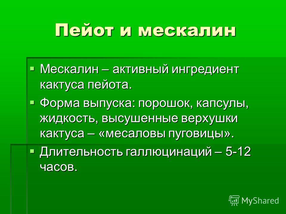 Пейот и мескалин Мескалин – активный ингредиент кактуса пейота. Мескалин – активный ингредиент кактуса пейота. Форма выпуска: порошок, капсулы, жидкость, высушенные верхушки кактуса – «месаловы пуговицы». Форма выпуска: порошок, капсулы, жидкость, вы