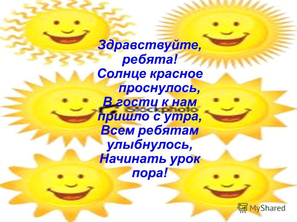 Здравствуйте, ребята! Солнце красное проснулось, В гости к нам пришло с утра, Всем ребятам улыбнулось, Начинать урок пора!