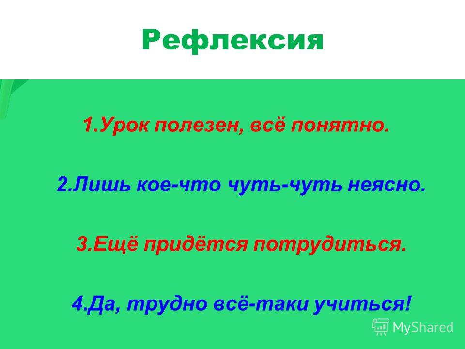Рефлексия 1.Урок полезен, всё понятно. 2.Лишь кое-что чуть-чуть неясно. 3.Ещё придётся потрудиться. 4.Да, трудно всё-таки учиться!