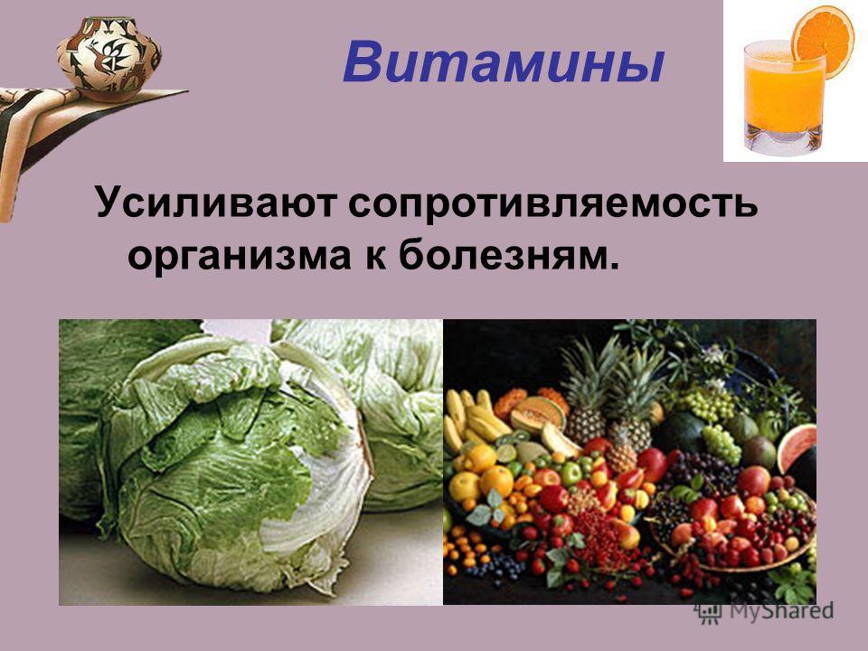 Витамины Усиливают сопротивляемость организма к болезням.