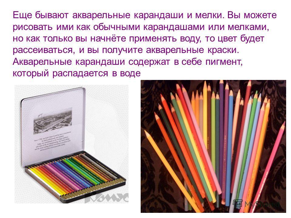 Еще бывают акварельные карандаши и мелки. Вы можете рисовать ими как обычными карандашами или мелками, но как только вы начнёте применять воду, то цвет будет рассеиваться, и вы получите акварельные краски. Акварельные карандаши содержат в себе пигмен