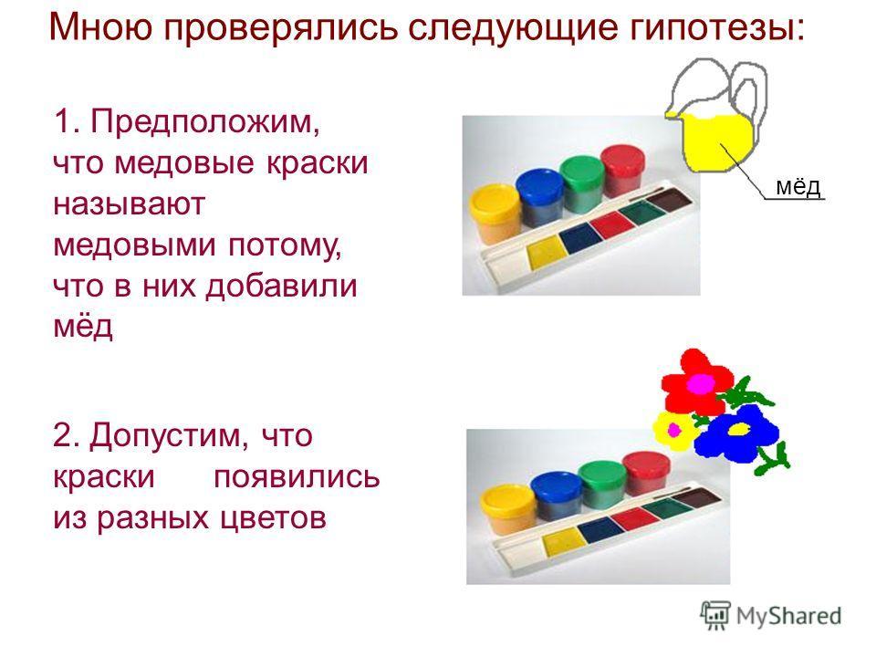 Мною проверялись следующие гипотезы: мёд 2. Допустим, что краски появились из разных цветов 1. Предположим, что медовые краски называют медовыми потому, что в них добавили мёд