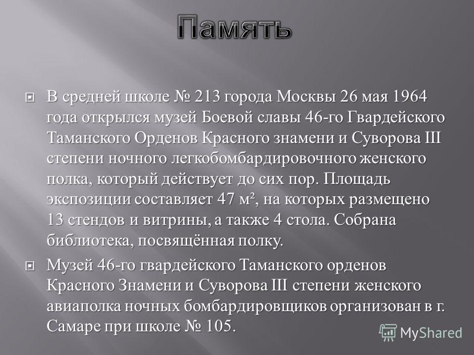 В средней школе 213 города Москвы 26 мая 1964 года открылся музей Боевой славы 46- го Гвардейского Таманского Орденов Красного знамени и Суворова III степени ночного легкобомбардировочного женского полка, который действует до сих пор. Площадь экспози