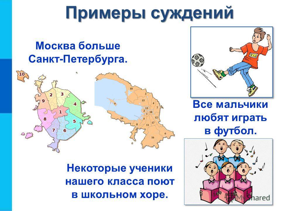 Москва больше Санкт-Петербурга. Все мальчики любят играть в футбол. Некоторые ученики нашего класса поют в школьном хоре. Примеры суждений