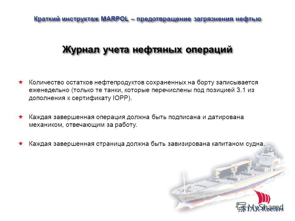 Количество остатков нефтепродуктов сохраненных на борту записывается еженедельно (только те танки, которые перечислены под позицией 3.1 из дополнения к сертификату IOPP). Каждая завершенная операция должна быть подписана и датирована механиком, отвеч