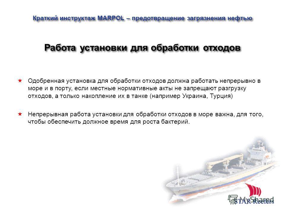 Одобренная установка для обработки отходов должна работать непрерывно в море и в порту, если местные нормативные акты не запрещают разгрузку отходов, а только накопление их в танке (например Украина, Турция) Непрерывная работа установки для обработки