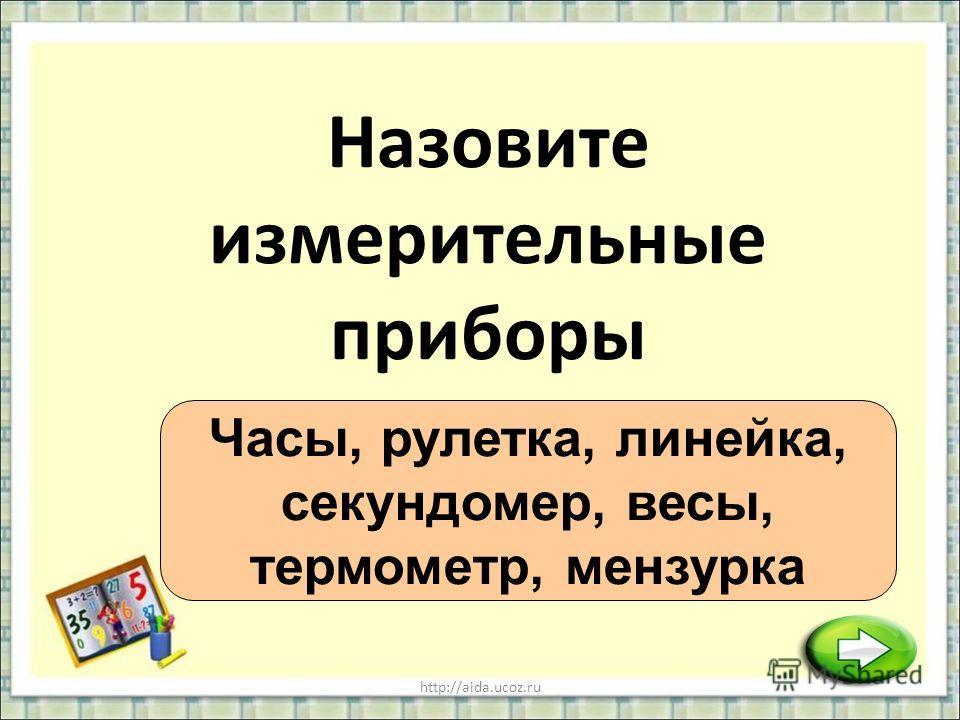 http://aida.ucoz.ru Назовите измерительные приборы Часы, рулетка, линейка, секундомер, весы, термометр, мензурка