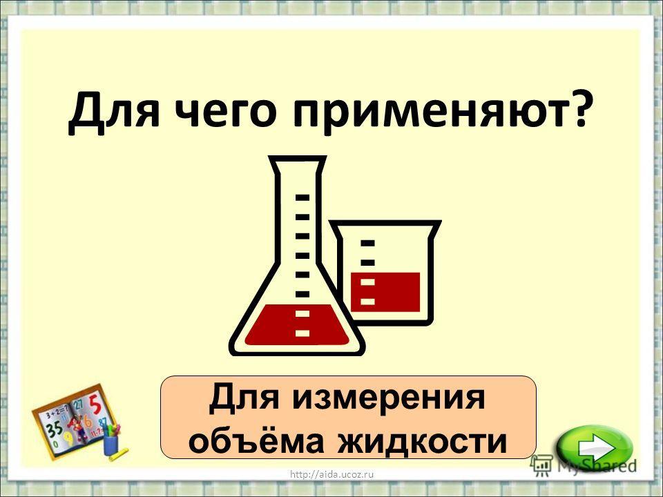 http://aida.ucoz.ru Для чего применяют? Для измерения объёма жидкости