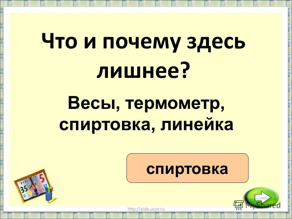 http://aida.ucoz.ru Что и почему здесь лишнее? спиртовка Весы, термометр, спиртовка, линейка