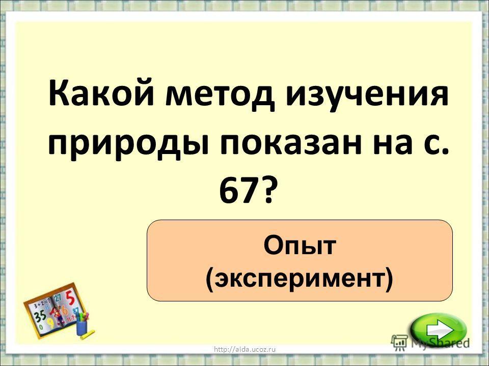 http://aida.ucoz.ru Какой метод изучения природы показан на с. 67? Опыт (эксперимент)