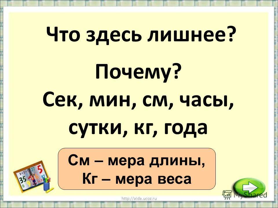 http://aida.ucoz.ru Что здесь лишнее? См – мера длины, Кг – мера веса Почему? Сек, мин, см, часы, сутки, кг, года