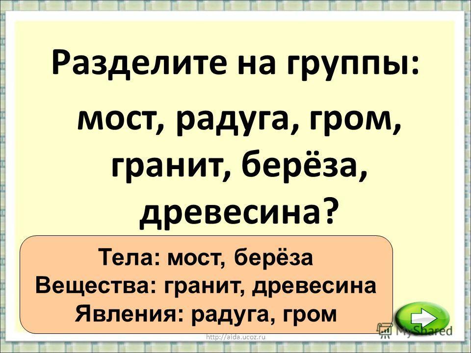 http://aida.ucoz.ru Разделите на группы: Тела: мост, берёза Вещества: гранит, древесина Явления: радуга, гром мост, радуга, гром, гранит, берёза, древесина?