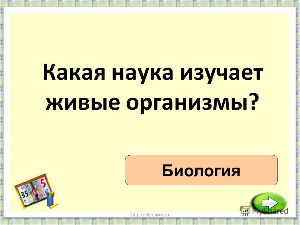 http://aida.ucoz.ru Какая наука изучает живые организмы? Биология