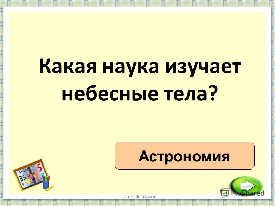 http://aida.ucoz.ru Какая наука изучает небесные тела? Астрономия