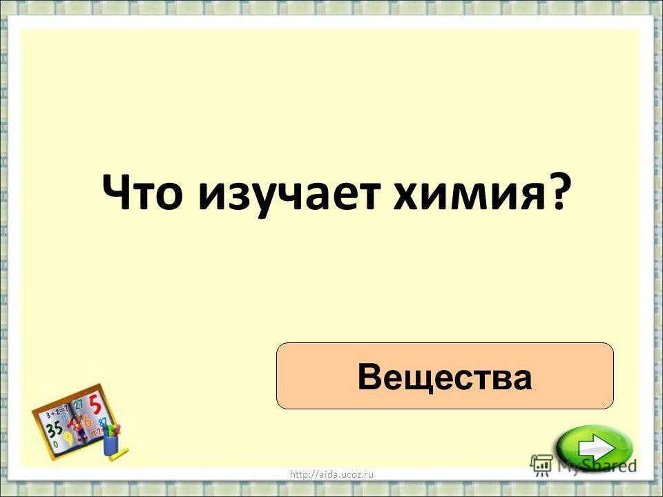 http://aida.ucoz.ru Что изучает химия? Вещества