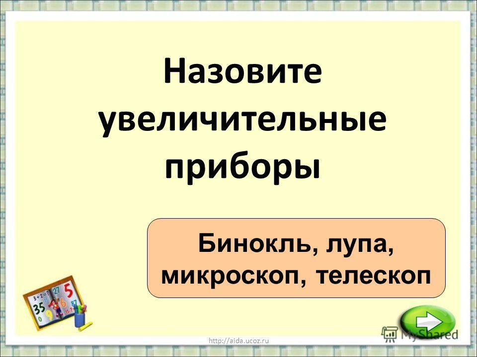 http://aida.ucoz.ru Назовите увеличительные приборы Бинокль, лупа, микроскоп, телескоп