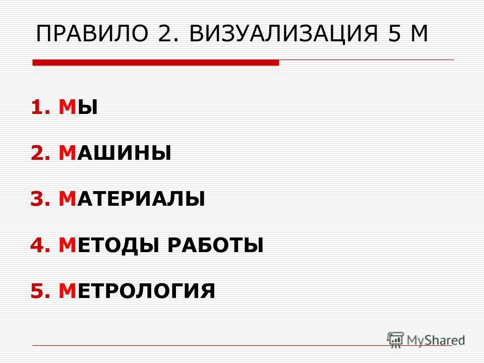 ПРАВИЛО 2. ВИЗУАЛИЗАЦИЯ 5 М 1.МЫ 2.МАШИНЫ 3.МАТЕРИАЛЫ 4.МЕТОДЫ РАБОТЫ 5.МЕТРОЛОГИЯ