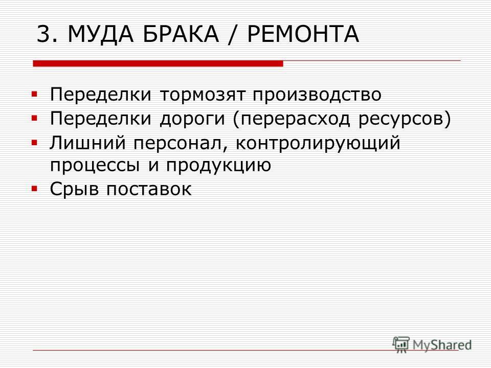 3. МУДА БРАКА / РЕМОНТА Переделки тормозят производство Переделки дороги (перерасход ресурсов) Лишний персонал, контролирующий процессы и продукцию Срыв поставок