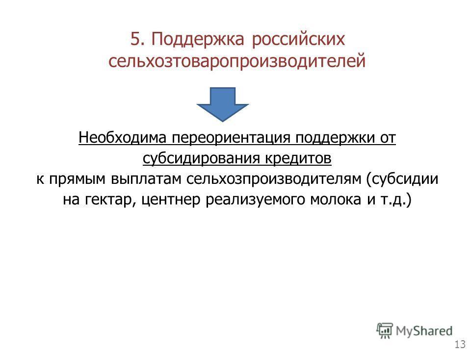 13 Необходима переориентация поддержки от субсидирования кредитов к прямым выплатам сельхозпроизводителям (субсидии на гектар, центнер реализуемого молока и т.д.) 5. Поддержка российских сельхозтоваропроизводителей